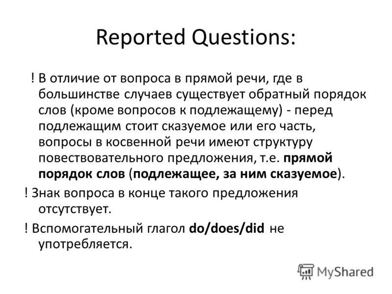 Reported Questions: ! В отличие от вопроса в прямой речи, где в большинстве случаев существует обратный порядок слов (кроме вопросов к подлежащему) - перед подлежащим стоит сказуемое или его часть, вопросы в косвенной речи имеют структуру повествоват