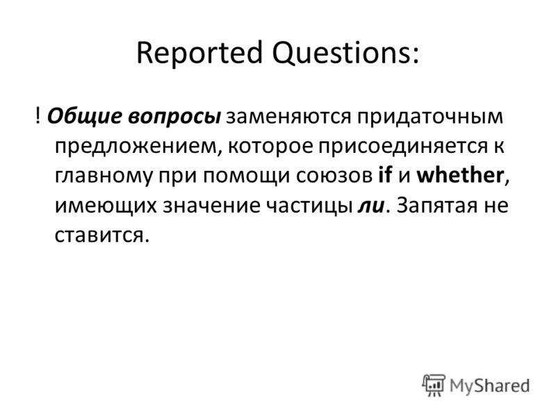 Reported Questions: ! Общие вопросы заменяются придаточным предложением, которое присоединяется к главному при помощи союзов if и whether, имеющих значение частицы ли. Запятая не ставится.
