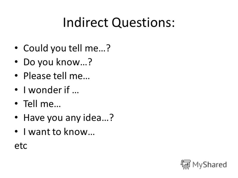 Indirect Questions: Could you tell me…? Do you know…? Please tell me… I wonder if … Tell me… Have you any idea…? I want to know… etc