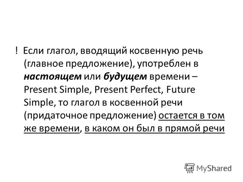 ! Если глагол, вводящий косвенную речь (главное предложение), употреблен в настоящем или будущем времени – Present Simple, Present Perfect, Future Simple, то глагол в косвенной речи (придаточное предложение) остается в том же времени, в каком он был