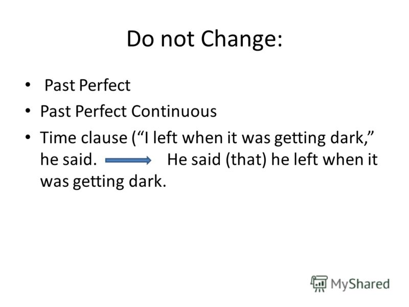 Do not Change: Past Perfect Past Perfect Continuous Time clause (I left when it was getting dark, he said. He said (that) he left when it was getting dark.