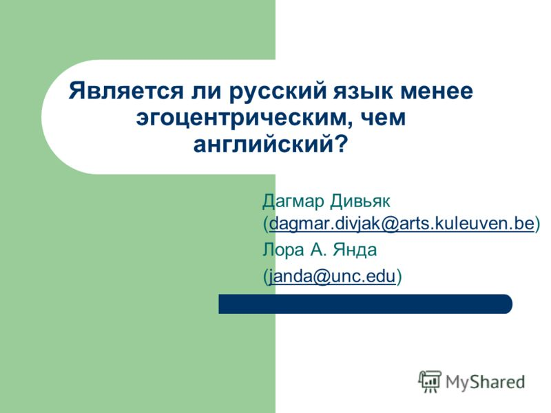 Является ли русский язык менее эгоцентрическим, чем английский? Дагмар Дивьяк (dagmar.divjak@arts.kuleuven.be)dagmar.divjak@arts.kuleuven.be Лора А. Янда (janda@unc.edu)janda@unc.edu