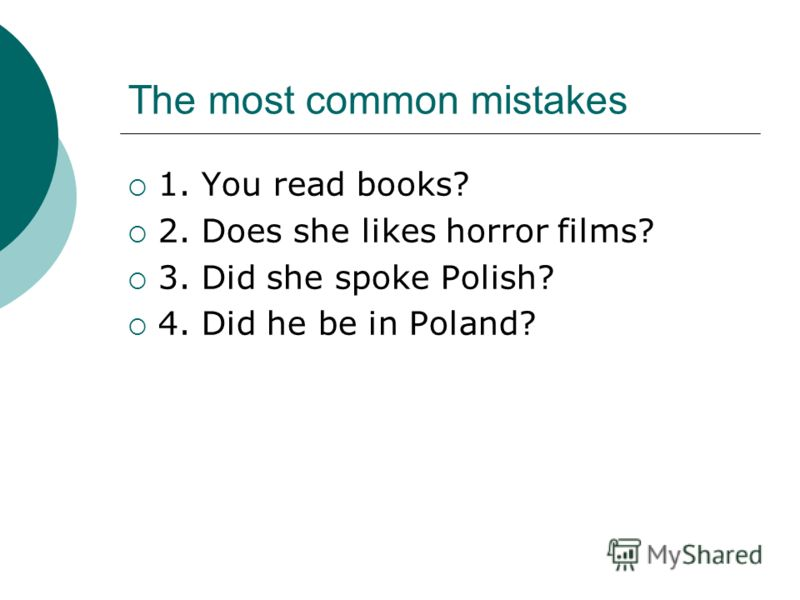 The most common mistakes 1. You read books? 2. Does she likes horror films? 3. Did she spoke Polish? 4. Did he be in Poland?