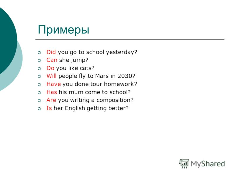 Примеры Did you go to school yesterday? Can she jump? Do you like cats? Will people fly to Mars in 2030? Have you done tour homework? Has his mum come to school? Are you writing a composition? Is her English getting better?