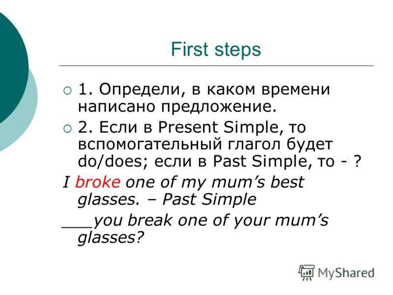 First steps 1. Определи, в каком времени написано предложение. 2. Если в Present Simple, то вспомогательный глагол будет do/does; если в Past Simple, то - ? I broke one of my mums best glasses. – Past Simple ___you break one of your mums glasses?
