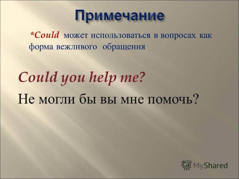 *Could может использоваться в вопросах как форма вежливого обращения Could you help me? Не могли бы вы мне помочь ?