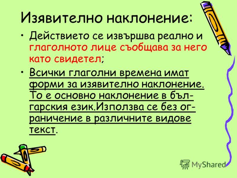 Изявително наклонение: Действието се извършва реално и глаголното лице съобщава за него като свидетел; Всички глаголни времена имат форми за изявително наклонение. То е основно наклонение в бъл- гарския език.Използва се без ог- раничение в различните