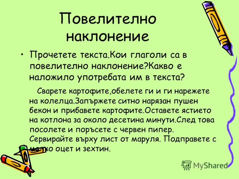 Повелително наклонение Прочетете текста.Кои глаголи са в повелително наклонение?Какво е наложило употребата им в текста? Сварете картофите,обелете ги и ги нарежете на колелца.Запържете ситно нарязан пушен бекон и прибавете картофите.Оставете ястието