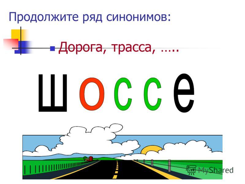 Продолжите ряд синонимов: Дорога, трасса, …..
