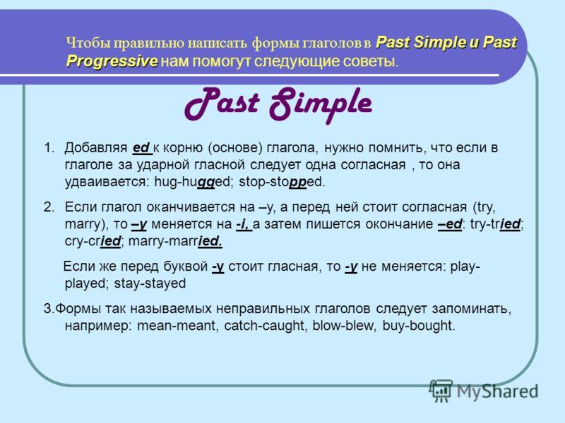 Past Simple и Past Progressive Чтобы правильно написать формы глаголов в Past Simple и Past Progressive нам помогут следующие советы. Past Simple 1.Добавляя ed к корню (основе) глагола, нужно помнить, что если в глаголе за ударной гласной следует одн