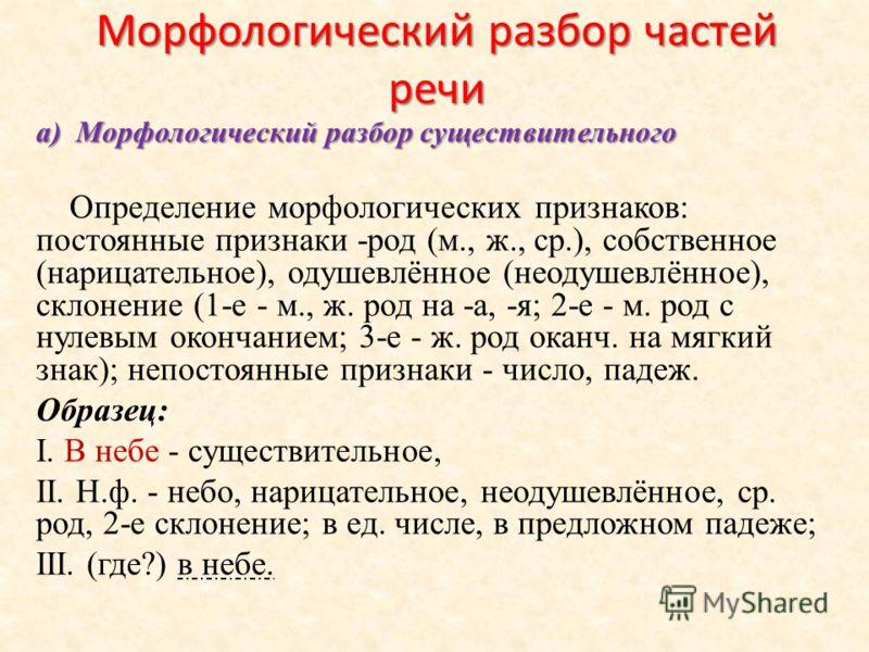 Морфологический разбор частей речи а) Морфологический разбор существительного Определение морфологических признаков: постоянные признаки -род (м., ж., ср.), собственное (нарицательное), одушевлённое (неодушевлённое), склонение (1-е - м., ж. род на -а