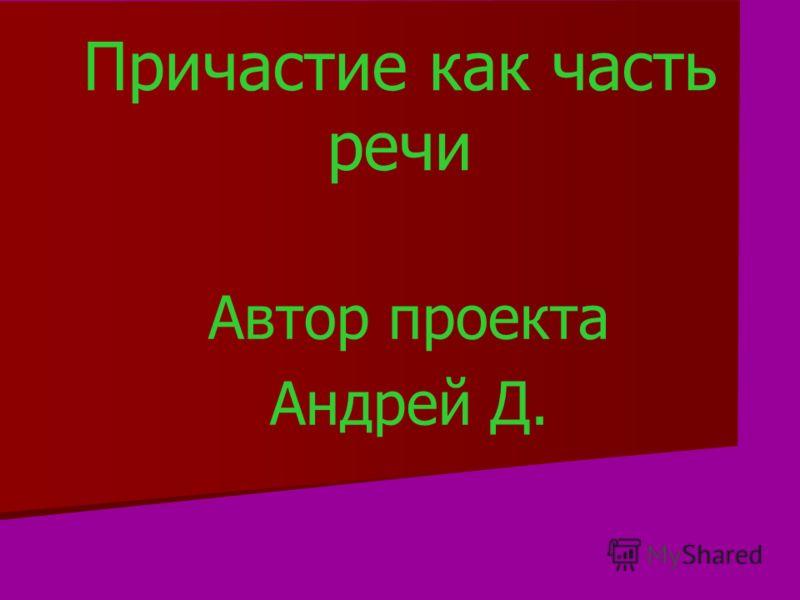 Причастие как часть речи Автор проекта Андрей Д.