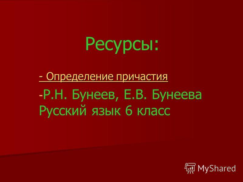 - Определение причастия - Определение причастия - - Р.Н. Бунеев, Е.В. Бунеева Русский язык 6 класс Ресурсы: