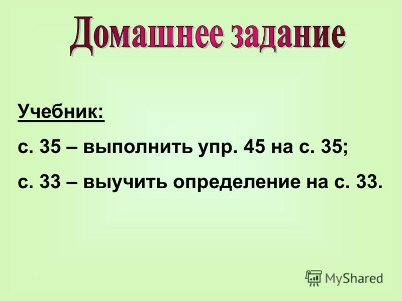Учебник: с. 35 – выполнить упр. 45 на с. 35; с. 33 – выучить определение на с. 33.