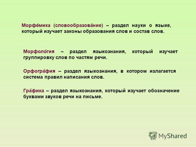 Морфология – раздел языкознания, который изучает группировку слов по частям речи. Морфемика (словообразование) – раздел науки о языке, который изучает законы образования слов и состав слов. Орфография – раздел языкознания, в котором излагается систем