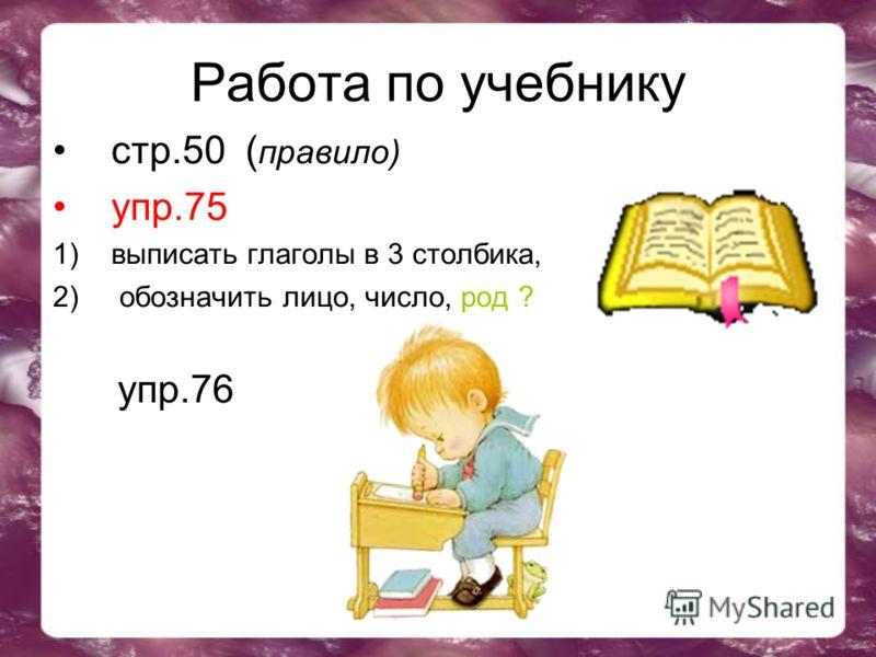 Работа по учебнику стр.50 ( правило) упр.75 1)выписать глаголы в 3 столбика, 2) обозначить лицо, число, род ? упр.76