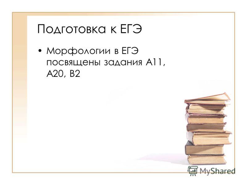Подготовка к ЕГЭ Морфологии в ЕГЭ посвящены задания А11, А20, В2