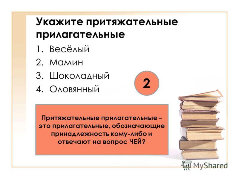 Укажите притяжательные прилагательные 1.Весёлый 2.Мамин 3.Шоколадный 4.Оловянный 2 Притяжательные прилагательные – это прилагательные, обозначающие принадлежность кому-либо и отвечают на вопрос ЧЕЙ?