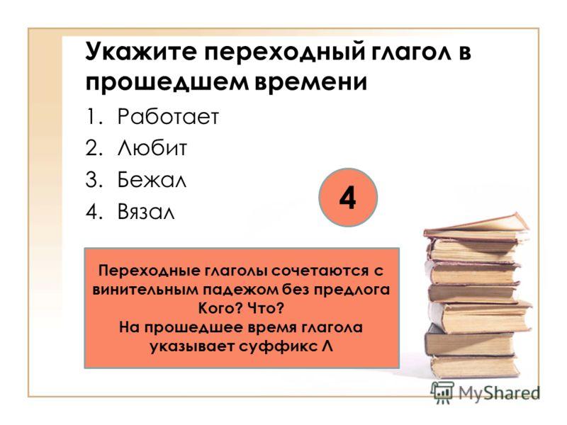 Укажите переходный глагол в прошедшем времени 1.Работает 2.Любит 3.Бежал 4.Вязал 4 Переходные глаголы сочетаются с винительным падежом без предлога Кого? Что? На прошедшее время глагола указывает суффикс Л