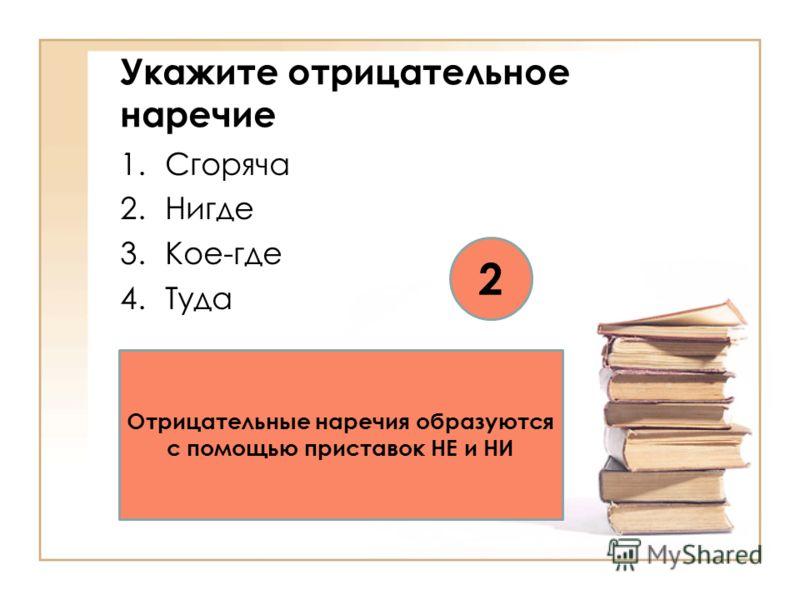 Укажите отрицательное наречие 1.Сгоряча 2.Нигде 3.Кое-где 4.Туда 2 Отрицательные наречия образуются с помощью приставок НЕ и НИ