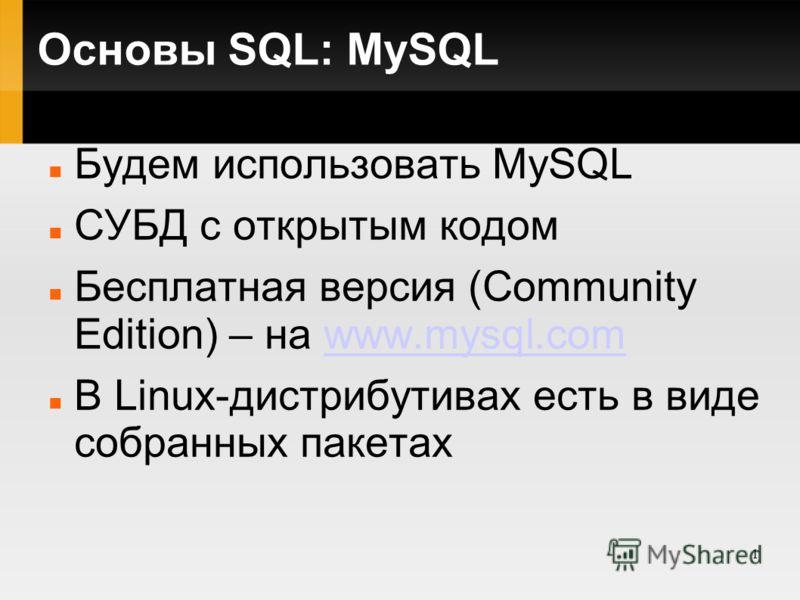1 Основы SQL: MySQL Будем использовать MySQL СУБД с открытым кодом Бесплатная версия (Community Edition) – на www.mysql.comwww.mysql.com В Linux-дистрибутивах есть в виде собранных пакетах