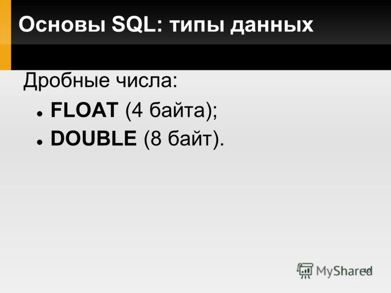 10 Основы SQL: типы данных Дробные числа: FLOAT (4 байта); DOUBLE (8 байт).