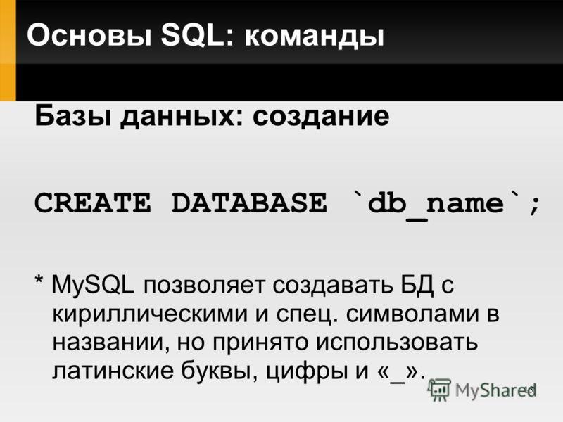 13 Основы SQL: команды Базы данных: создание CREATE DATABASE `db_name`; * MySQL позволяет создавать БД с кириллическими и спец. символами в названии, но принято использовать латинские буквы, цифры и «_».
