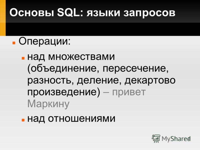 2 Основы SQL: языки запросов Операции: над множествами (объединение, пересечение, разность, деление, декартово произведение) – привет Маркину над отношениями