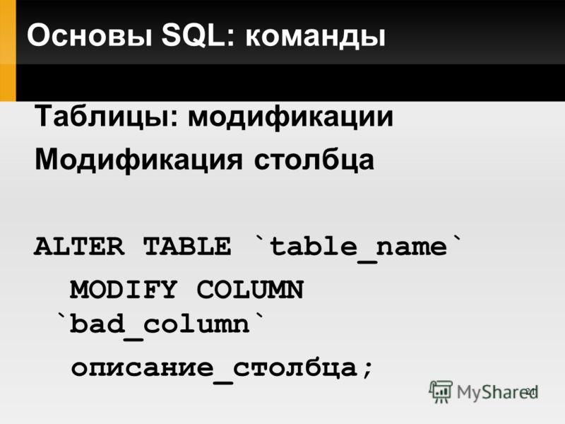 21 Основы SQL: команды Таблицы: модификации Модификация столбца ALTER TABLE `table_name` MODIFY COLUMN `bad_column` описание_столбца;