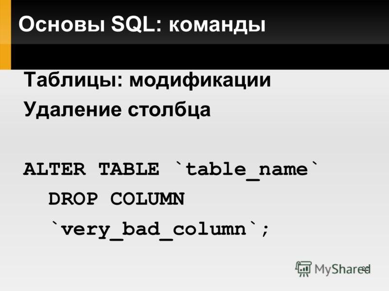 22 Основы SQL: команды Таблицы: модификации Удаление столбца ALTER TABLE `table_name` DROP COLUMN `very_bad_column`;