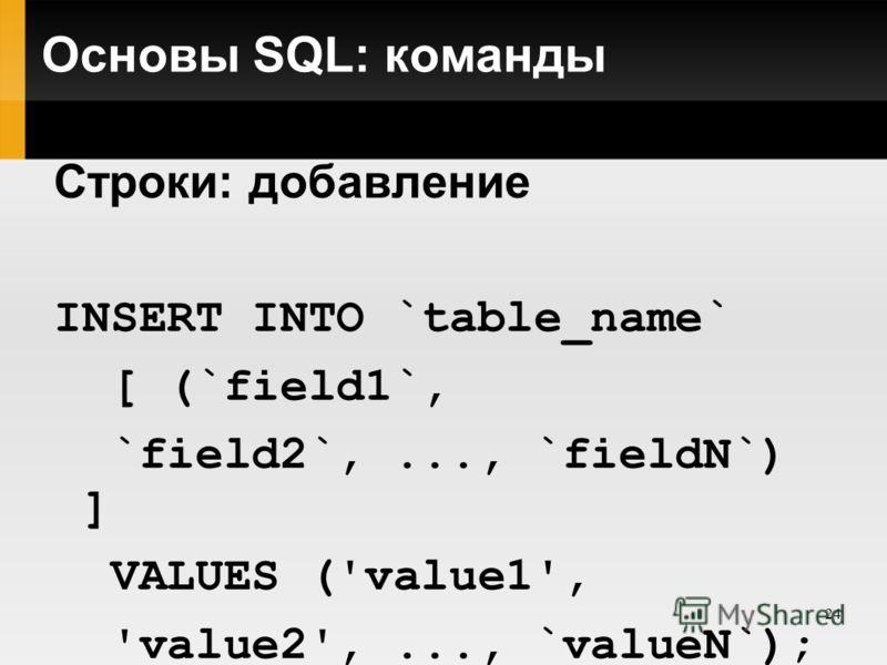 24 Основы SQL: команды Строки: добавление INSERT INTO `table_name` [ (`field1`, `field2`,..., `fieldN`) ] VALUES ('value1', 'value2',..., `valueN`);