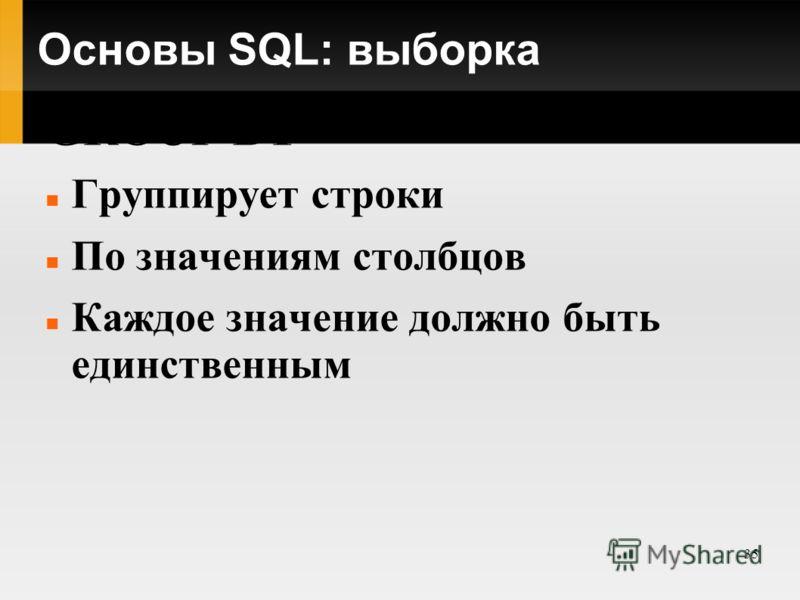 35 Основы SQL: выборка GROUP BY Группирует строки По значениям столбцов Каждое значение должно быть единственным