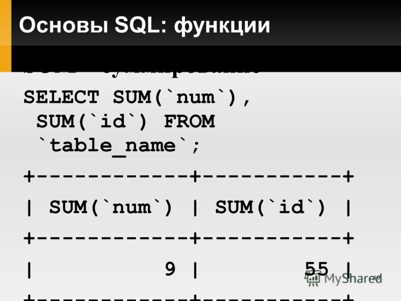 39 Основы SQL: функции SUM – суммирование SELECT SUM(`num`), SUM(`id`) FROM `table_name`; +------------+-----------+ | SUM(`num`) | SUM(`id`) | +------------+-----------+ | 9 | 55 | +------------+-----------+