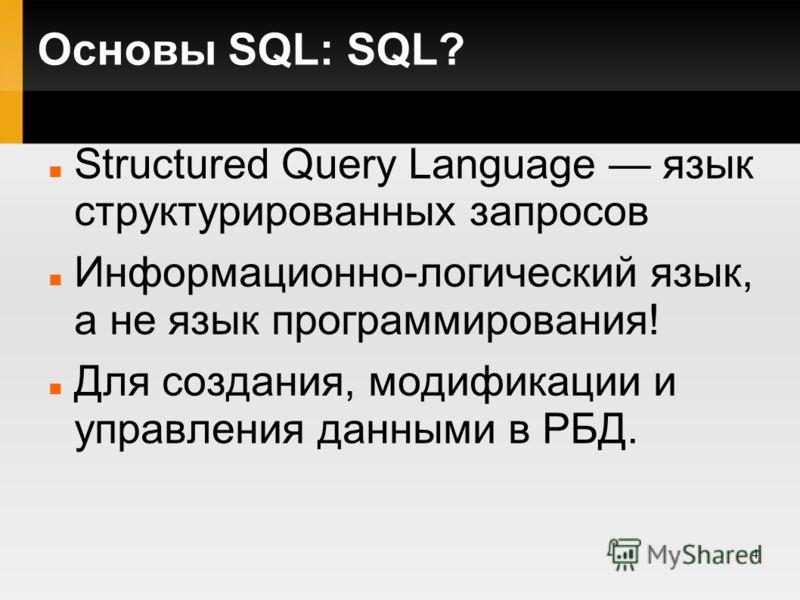 4 Основы SQL: SQL? Structured Query Language язык структурированных запросов Информационно-логический язык, а не язык программирования! Для создания, модификации и управления данными в РБД.