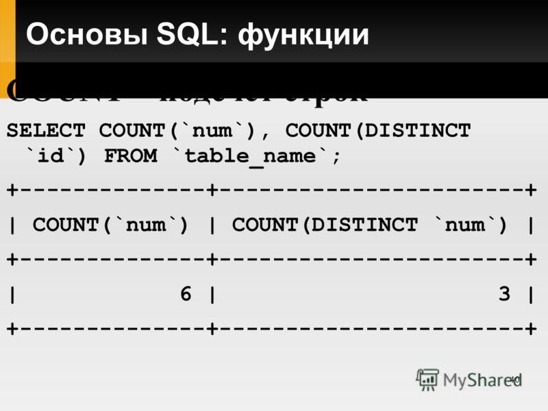 40 Основы SQL: функции COUNT – подсчет строк SELECT COUNT(`num`), COUNT(DISTINCT `id`) FROM `table_name`; +--------------+-----------------------+ | COUNT(`num`) | COUNT(DISTINCT `num`) | +--------------+-----------------------+ | 6 | 3 | +----------