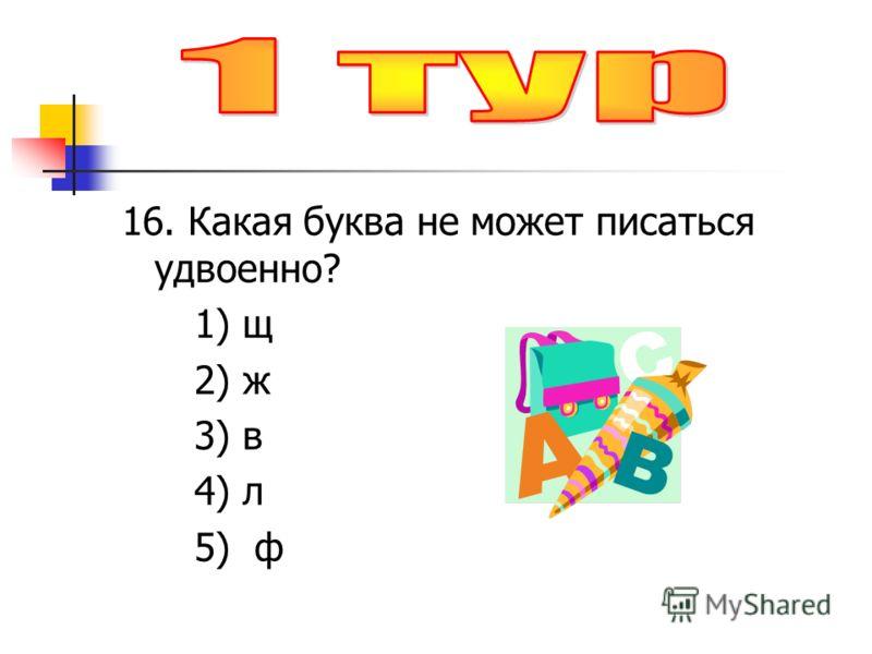 16. Какая буква не может писаться удвоенно? 1) щ 2) ж 3) в 4) л 5) ф