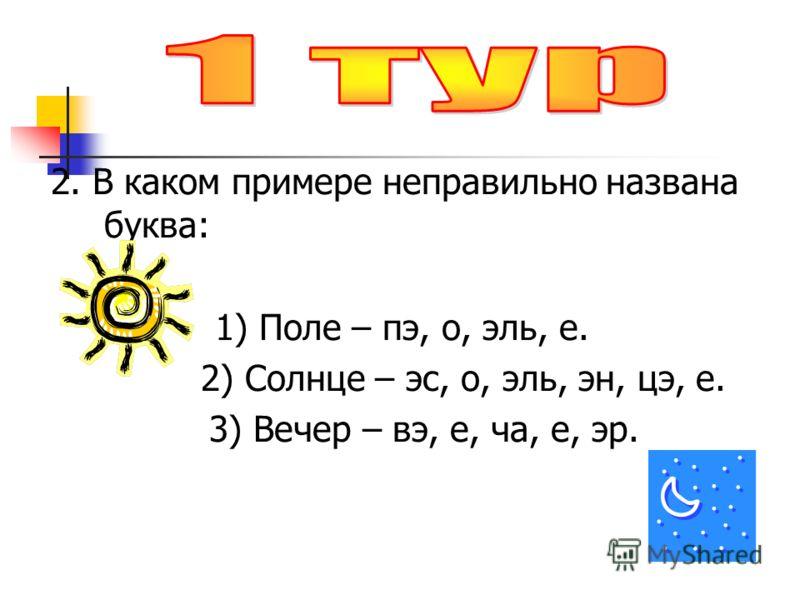 2. В каком примере неправильно названа буква: 1) Поле – пэ, о, эль, е. 2) Солнце – эс, о, эль, эн, цэ, е. 3) Вечер – вэ, е, ча, е, эр.