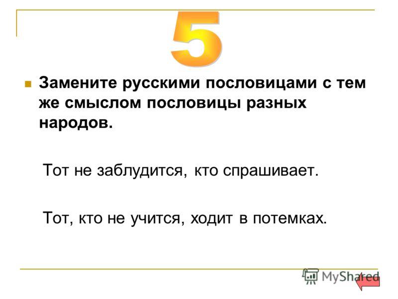 Замените русскими пословицами с тем же смыслом пословицы разных народов. Тот не заблудится, кто спрашивает. Тот, кто не учится, ходит в потемках.