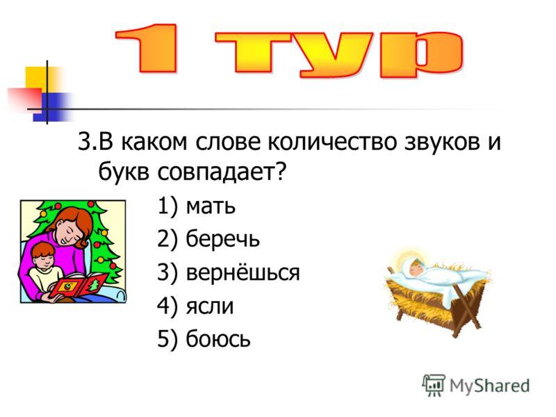 3.В каком слове количество звуков и букв совпадает? 1) мать 2) беречь 3) вернёшься 4) ясли 5) боюсь