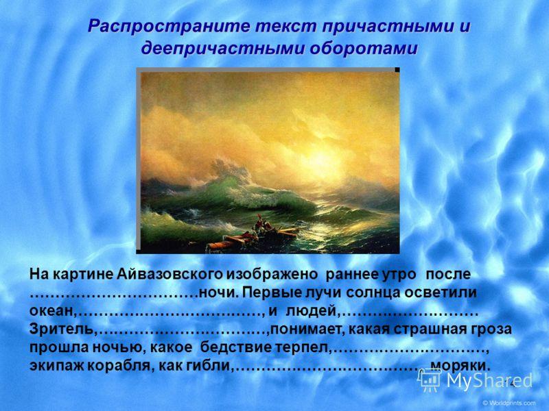 14 На картине Айвазовского изображено раннее утро после ……………………………ночи. Первые лучи солнца осветили океан,………………………………, и людей,……………………… Зритель,……………………………,понимает, какая страшная гроза прошла ночью, какое бедствие терпел,…………………………, экипаж кораб