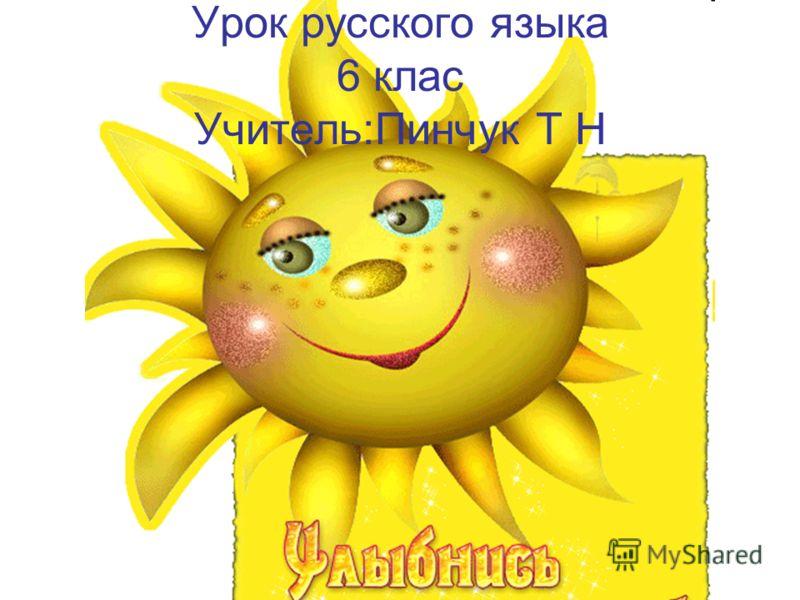 Урок русского языка 6 клас Учитель:Пинчук Т Н
