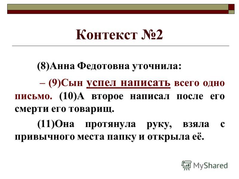 Контекст 2 (8)Анна Федотовна уточнила: – (9)Сын успел написать всего одно письмо. (10)А второе написал после его смерти его товарищ. (11)Она протянула руку, взяла с привычного места папку и открыла её.