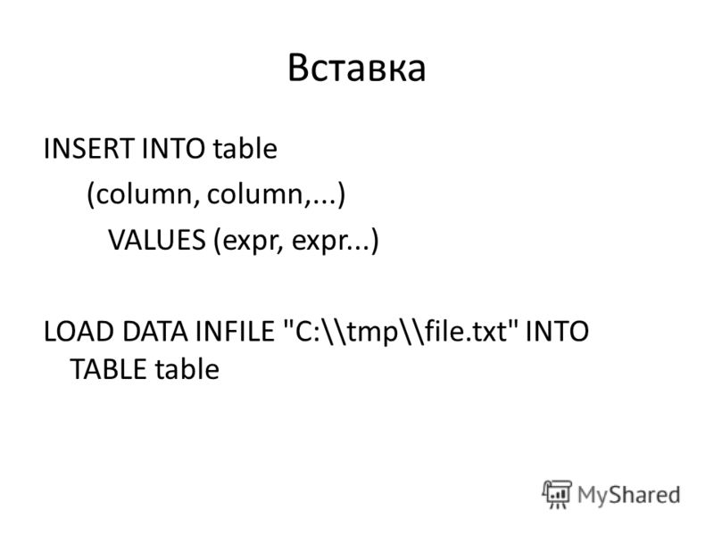 Вставка INSERT INTO table (column, column,...) VALUES (expr, expr...) LOAD DATA INFILE C:\\tmp\\file.txt INTO TABLE table