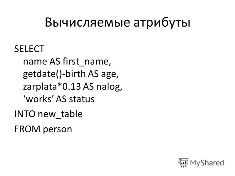 Вычисляемые атрибуты SELECT name AS first_name, getdate()-birth AS age, zarplata*0.13 AS nalog, works AS status INTO new_table FROM person