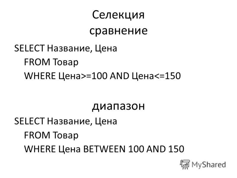 Селекция сравнение SELECT Название, Цена FROM Товар WHERE Цена>=100 AND Цена