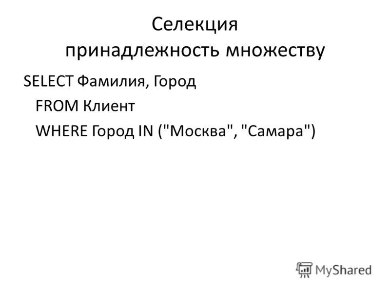 Селекция принадлежность множеству SELECT Фамилия, Город FROM Клиент WHERE Город IN (Москва, Самара)