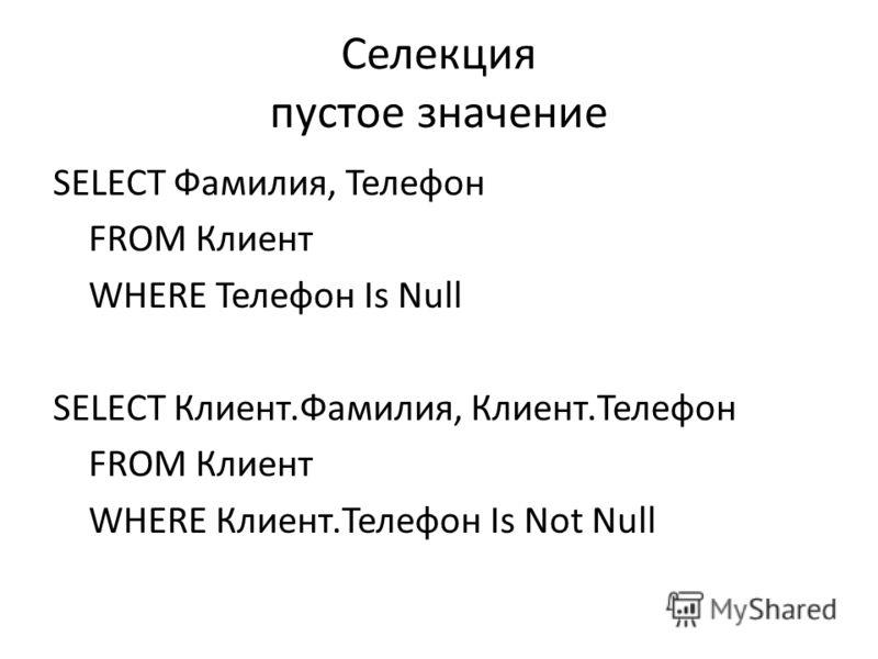Селекция пустое значение SELECT Фамилия, Телефон FROM Клиент WHERE Телефон Is Null SELECT Клиент.Фамилия, Клиент.Телефон FROM Клиент WHERE Клиент.Телефон Is Not Null