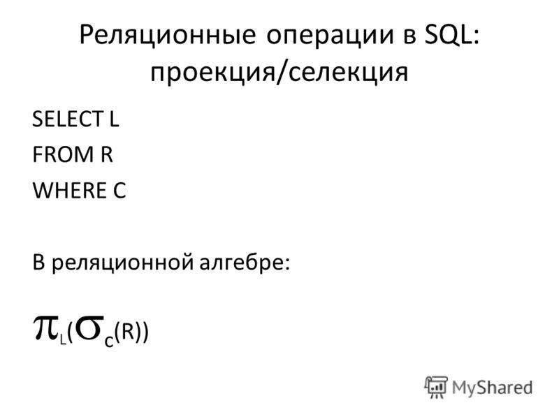 Реляционные операции в SQL: проекция/селекция SELECT L FROM R WHERE C В реляционной алгебре: L ( c (R))