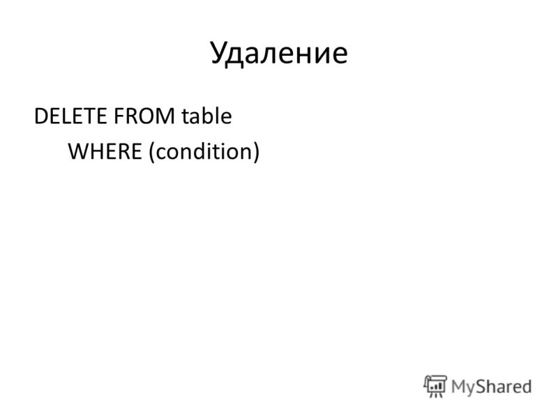 Удаление DELETE FROM table WHERE (condition)