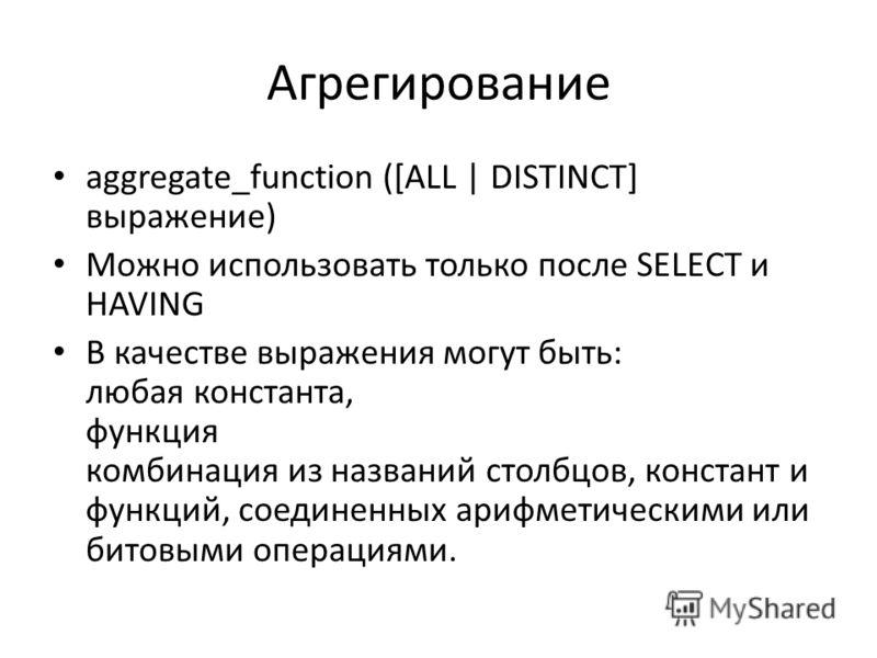 Агрегирование aggregate_function ([ALL | DISTINCT] выражение) Можно использовать только после SELECT и HAVING В качестве выражения могут быть: любая константа, функция комбинация из названий столбцов, констант и функций, соединенных арифметическими и